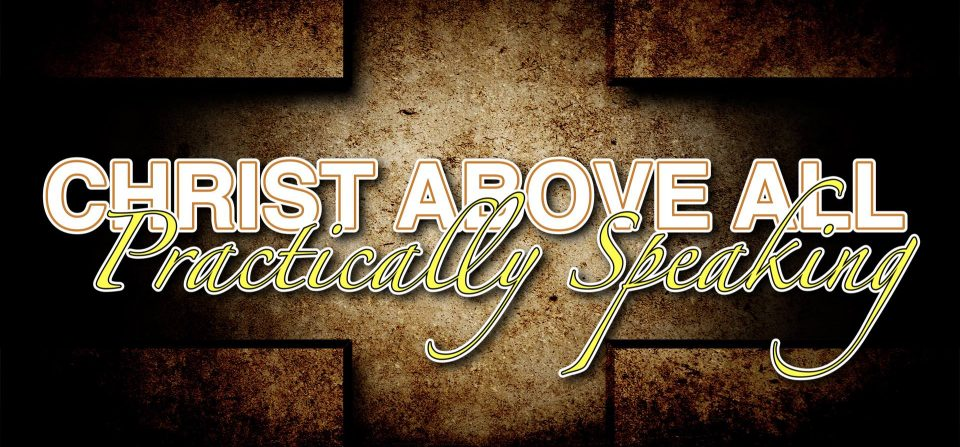 Christ Above All: Practically Speaking