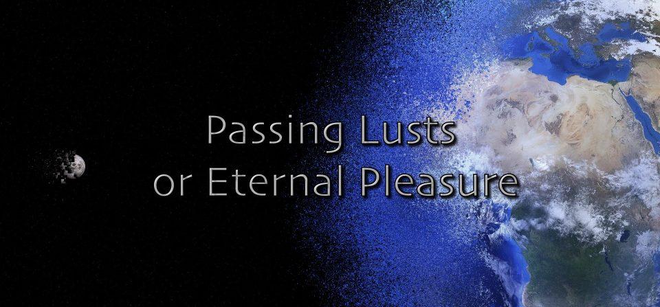 Passing Lusts or Eternal Pleasure